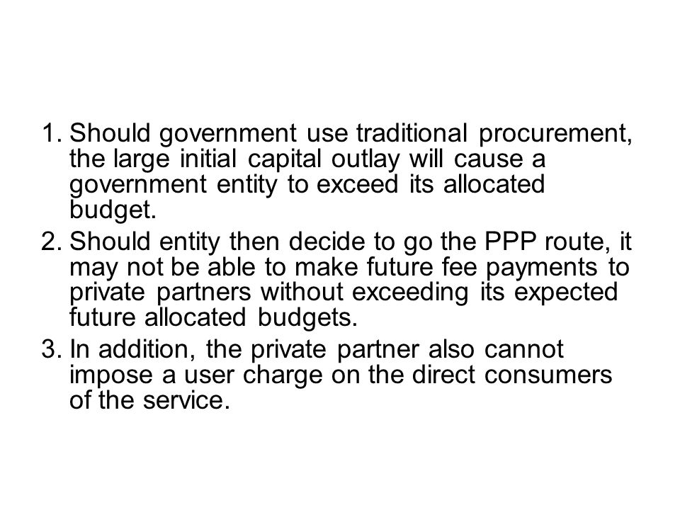 Should government use traditional procurement, the large initial capital outlay will cause a government entity to exceed its allocated budget.