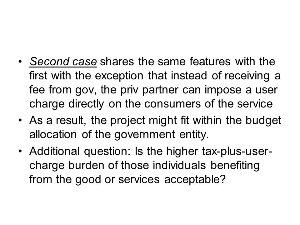 Second case shares the same features with the first with the exception that instead of receiving a fee from gov, the priv partner can impose a user charge directly on the consumers of the service