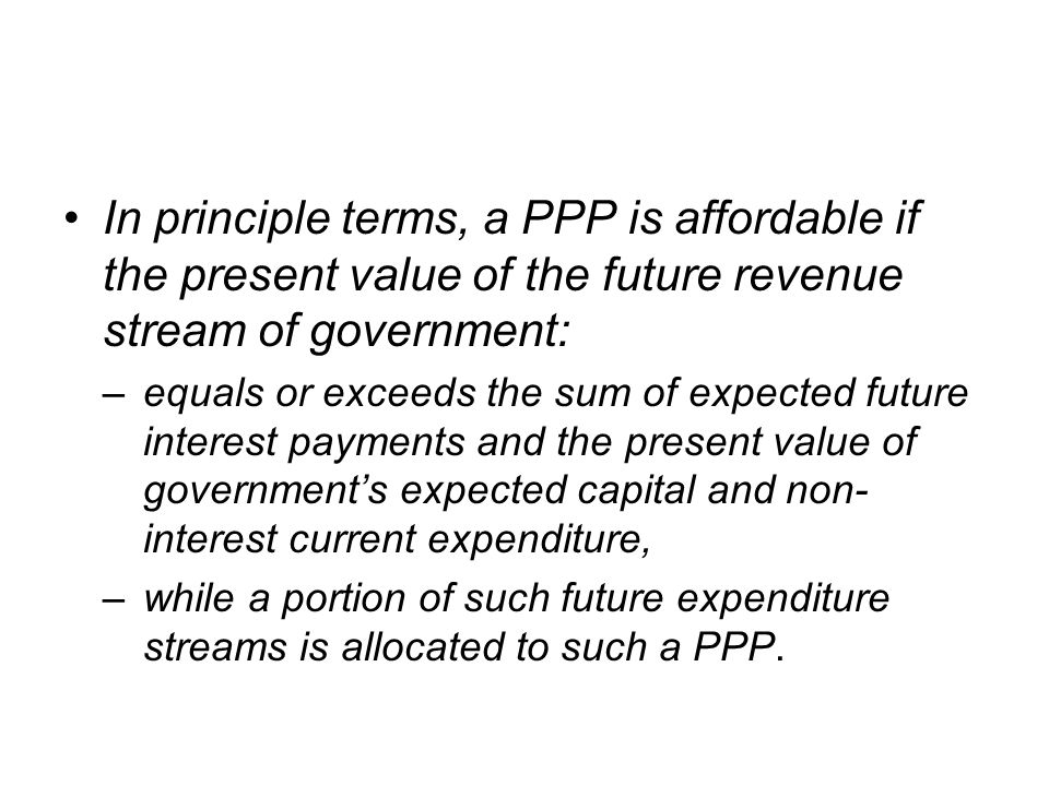 In principle terms, a PPP is affordable if the present value of the future revenue stream of government: