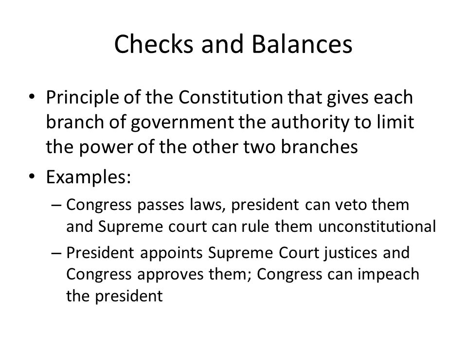 Checks and Balances Principle of the Constitution that gives each branch of government the authority to limit the power of the other two branches.
