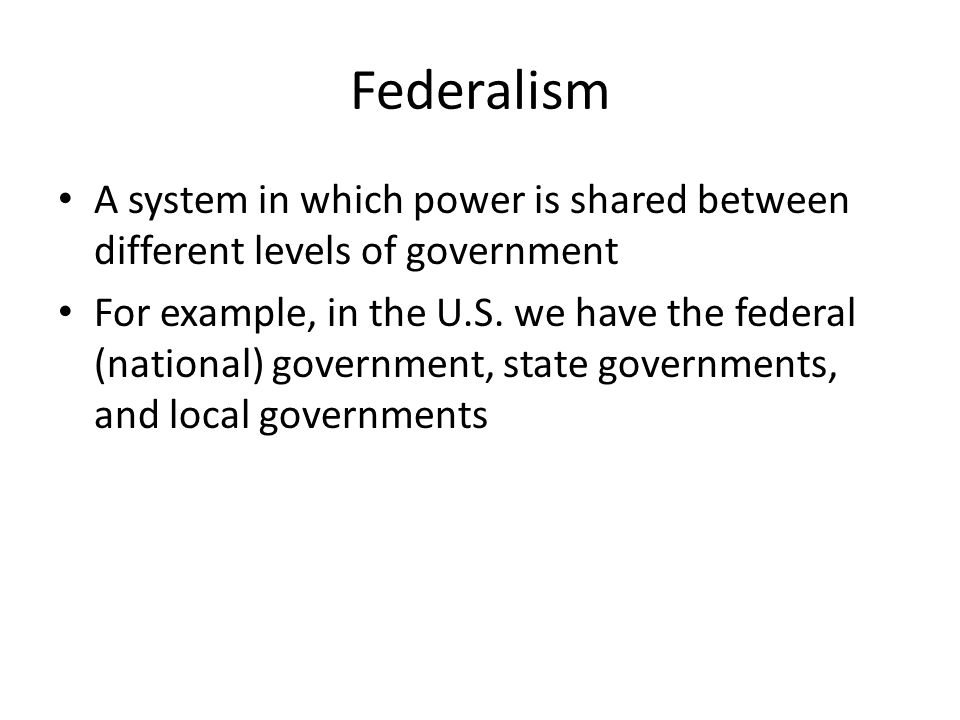 Federalism A system in which power is shared between different levels of government.