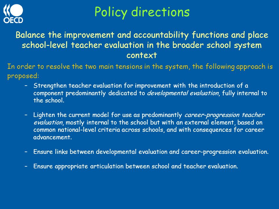Policy directions Balance the improvement and accountability functions and place school-level teacher evaluation in the broader school system context.