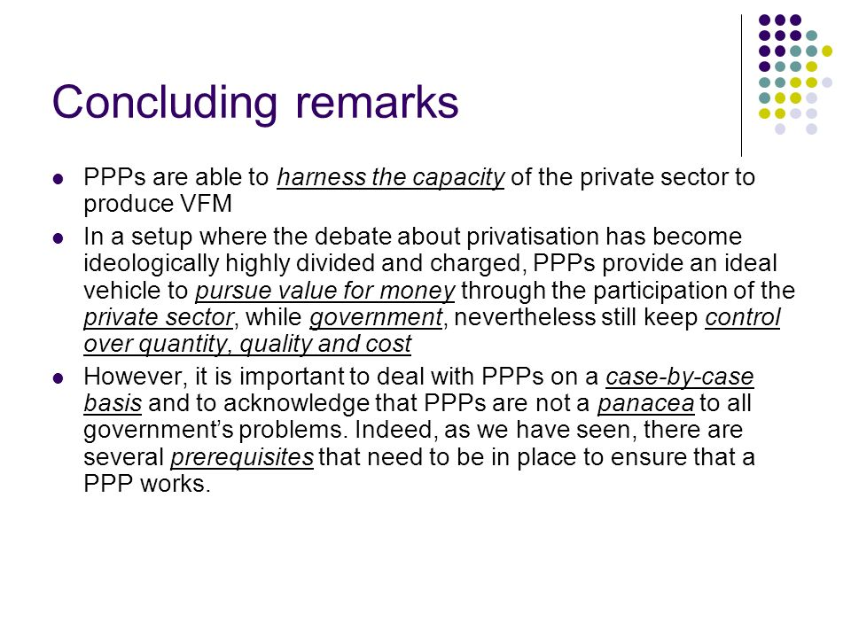 Concluding remarks PPPs are able to harness the capacity of the private sector to produce VFM.