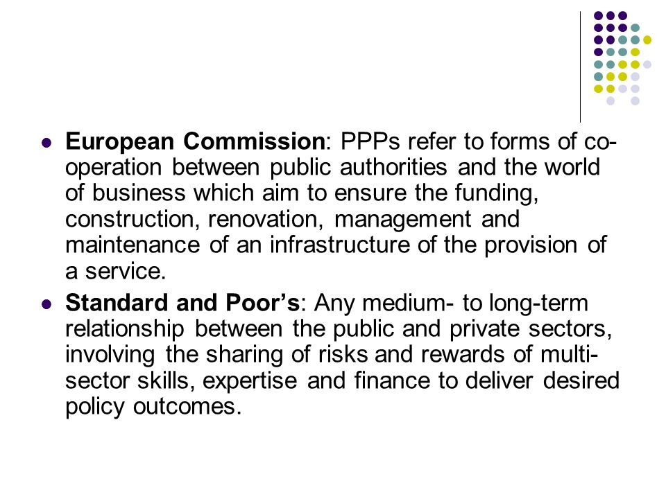 European Commission: PPPs refer to forms of co-operation between public authorities and the world of business which aim to ensure the funding, construction, renovation, management and maintenance of an infrastructure of the provision of a service.