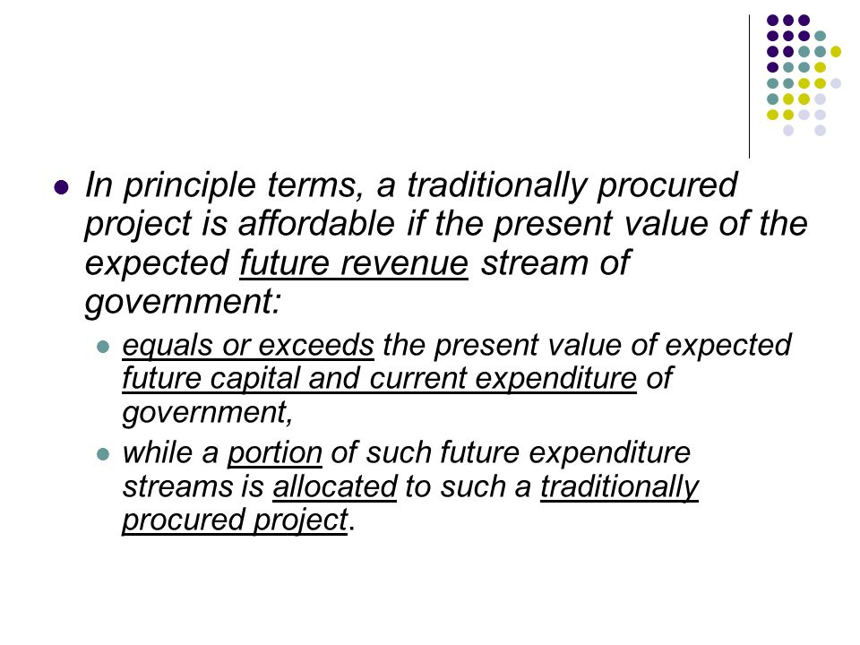 In principle terms, a traditionally procured project is affordable if the present value of the expected future revenue stream of government: