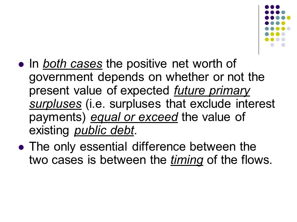 In both cases the positive net worth of government depends on whether or not the present value of expected future primary surpluses (i.e. surpluses that exclude interest payments) equal or exceed the value of existing public debt.