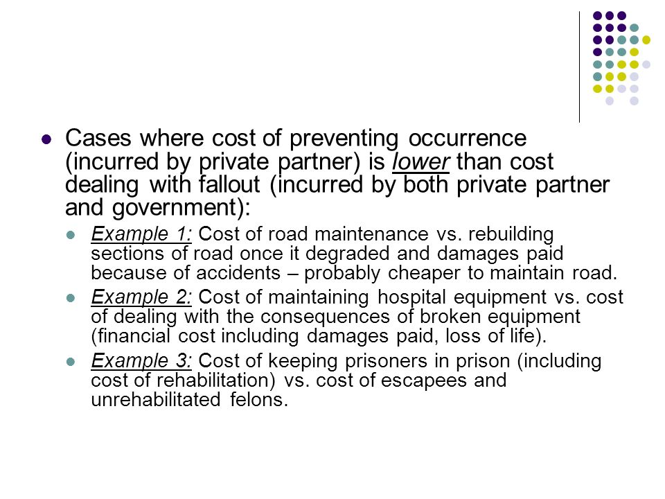 Cases where cost of preventing occurrence (incurred by private partner) is lower than cost dealing with fallout (incurred by both private partner and government):