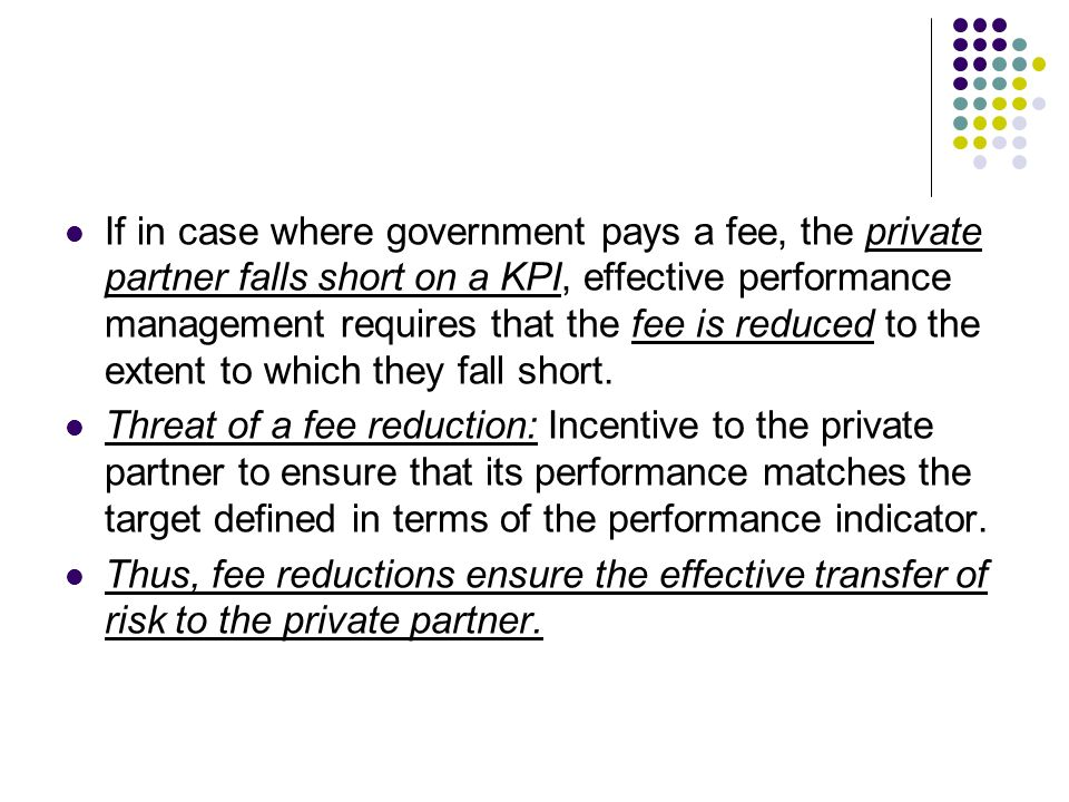 If in case where government pays a fee, the private partner falls short on a KPI, effective performance management requires that the fee is reduced to the extent to which they fall short.