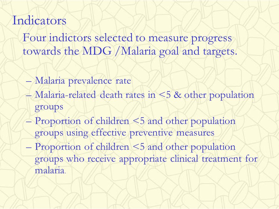 Indicators Four indictors selected to measure progress towards the MDG /Malaria goal and targets. Malaria prevalence rate.