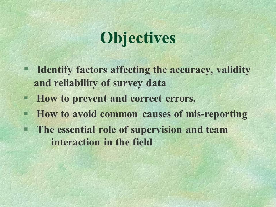 Objectives Identify factors affecting the accuracy, validity and reliability of survey data. How to prevent and correct errors,