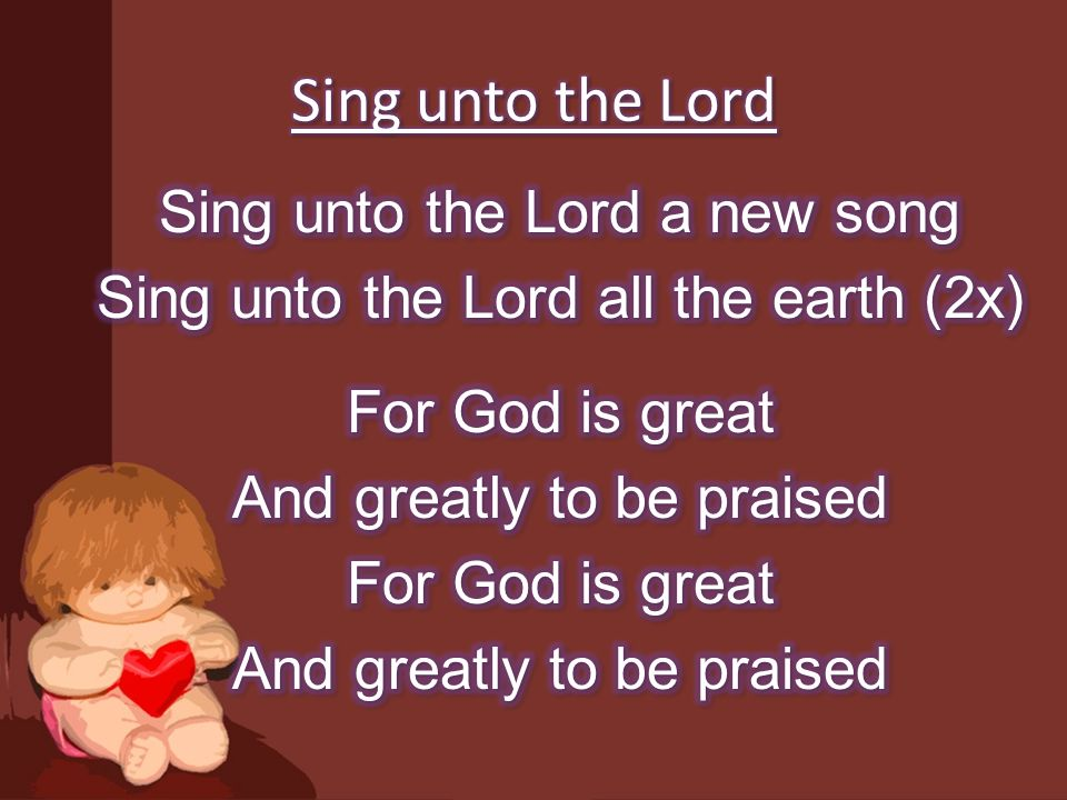 Sing unto the Lord Sing unto the Lord a new song Sing unto the Lord all the earth (2x) For God is great And greatly to be praised
