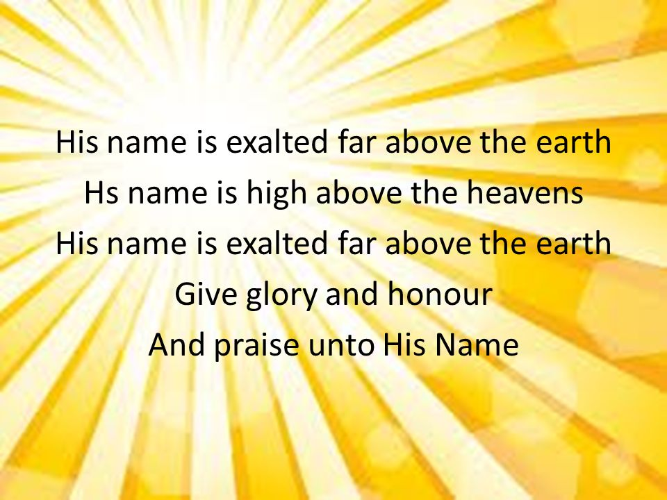 His name is exalted far above the earth Hs name is high above the heavens Give glory and honour And praise unto His Name