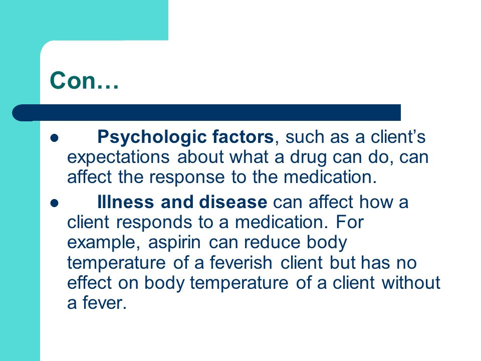 Con… Psychologic factors, such as a client's expectations about what a drug can do, can affect the response to the medication.
