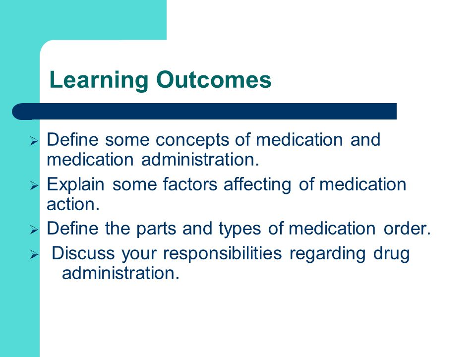 Learning Outcomes Define some concepts of medication and medication administration. Explain some factors affecting of medication action.