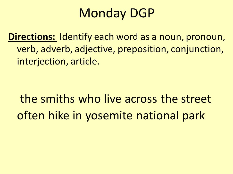 Monday DGP Directions: Identify each word as a noun, pronoun, verb, adverb, adjective, preposition, conjunction, interjection, article.