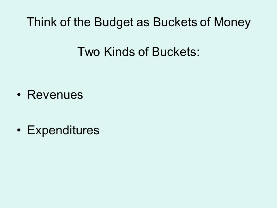 Think of the Budget as Buckets of Money Two Kinds of Buckets:
