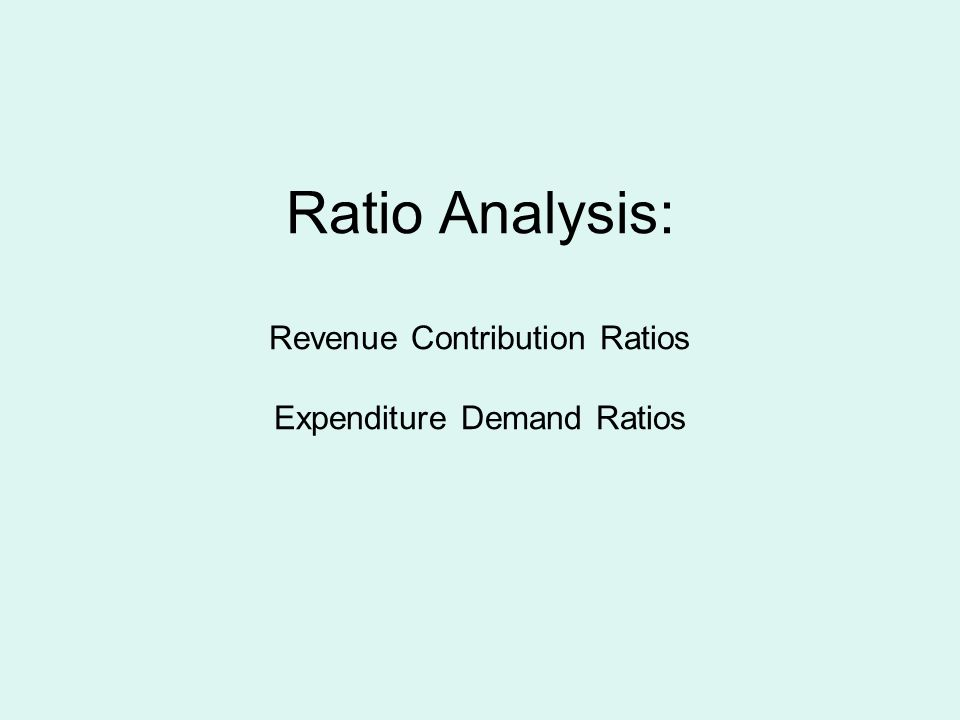 Ratio Analysis: Revenue Contribution Ratios Expenditure Demand Ratios