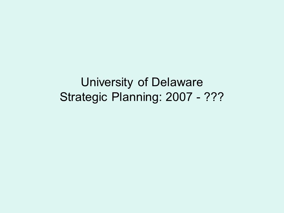 University of Delaware Strategic Planning: 2007 -