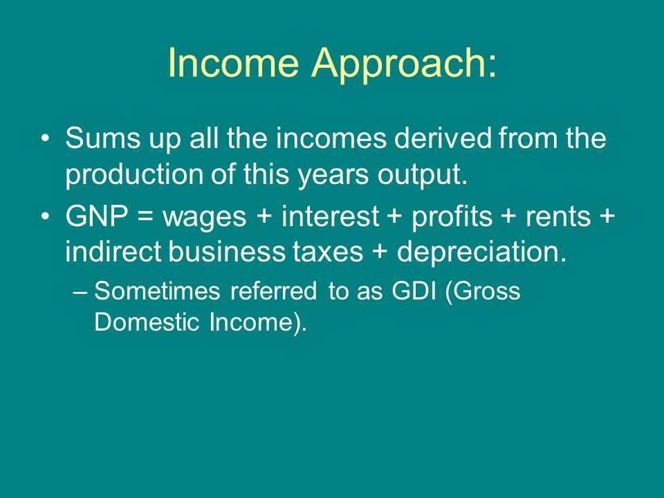 Income Approach: Sums up all the incomes derived from the production of this years output.
