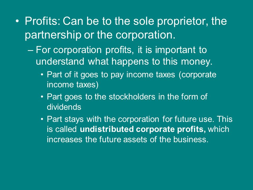 Profits: Can be to the sole proprietor, the partnership or the corporation.