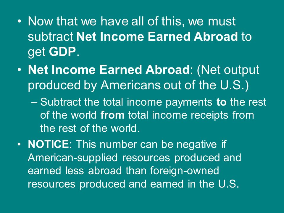 Now that we have all of this, we must subtract Net Income Earned Abroad to get GDP.