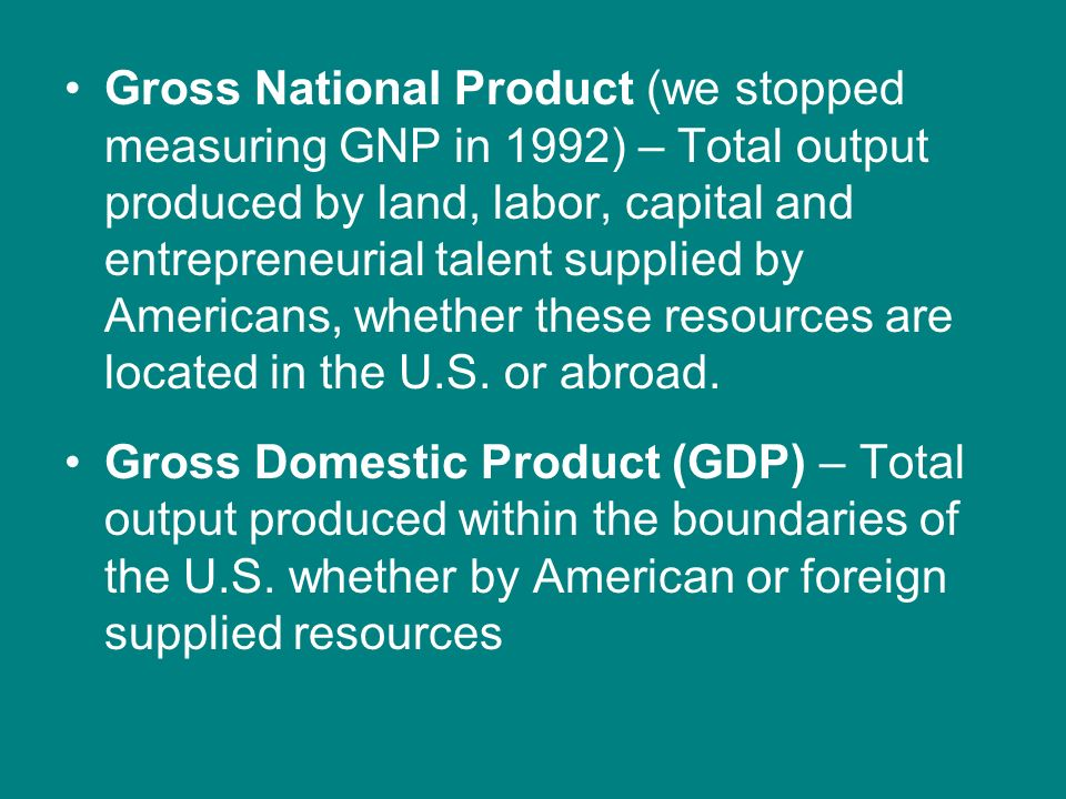 Gross National Product (we stopped measuring GNP in 1992) – Total output produced by land, labor, capital and entrepreneurial talent supplied by Americans, whether these resources are located in the U.S. or abroad.