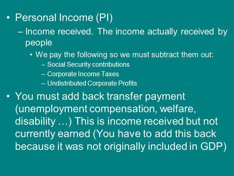Personal Income (PI) Income received. The income actually received by people. We pay the following so we must subtract them out: