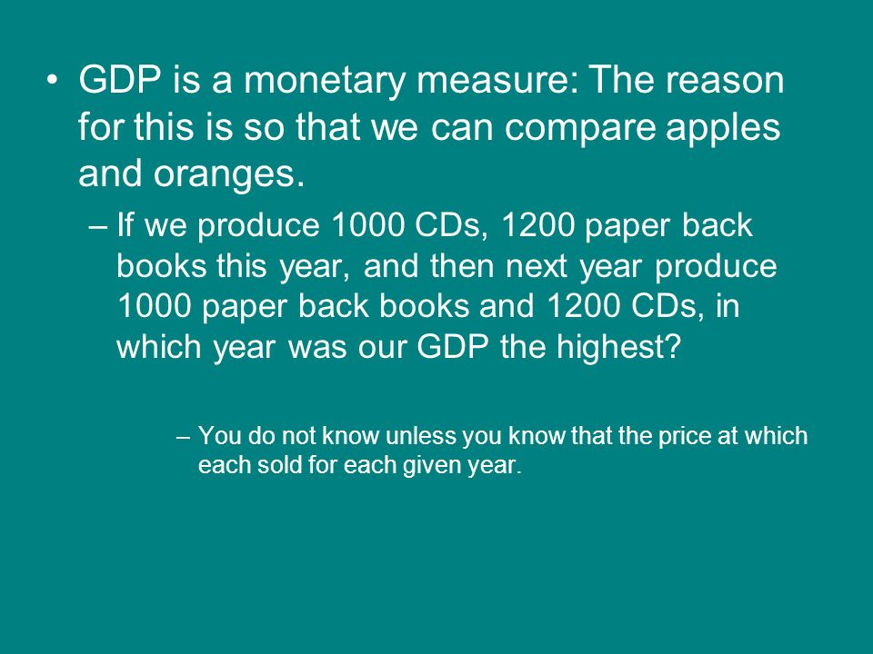 GDP is a monetary measure: The reason for this is so that we can compare apples and oranges.