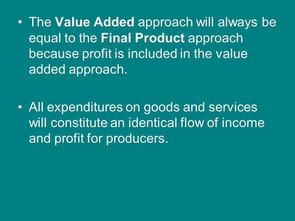 The Value Added approach will always be equal to the Final Product approach because profit is included in the value added approach.
