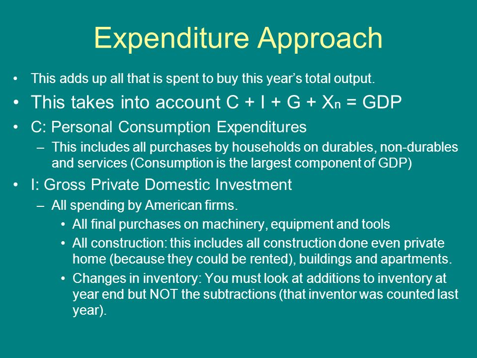 Expenditure Approach This takes into account C + I + G + Xn = GDP