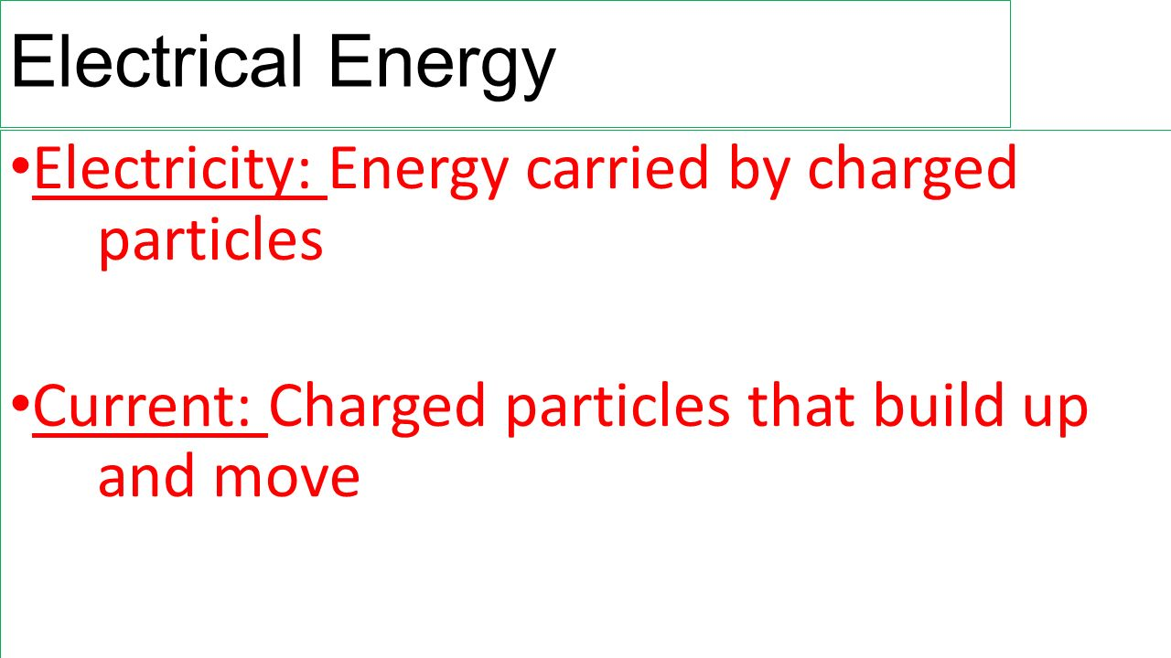Electrical Energy Electricity: Energy carried by charged particles