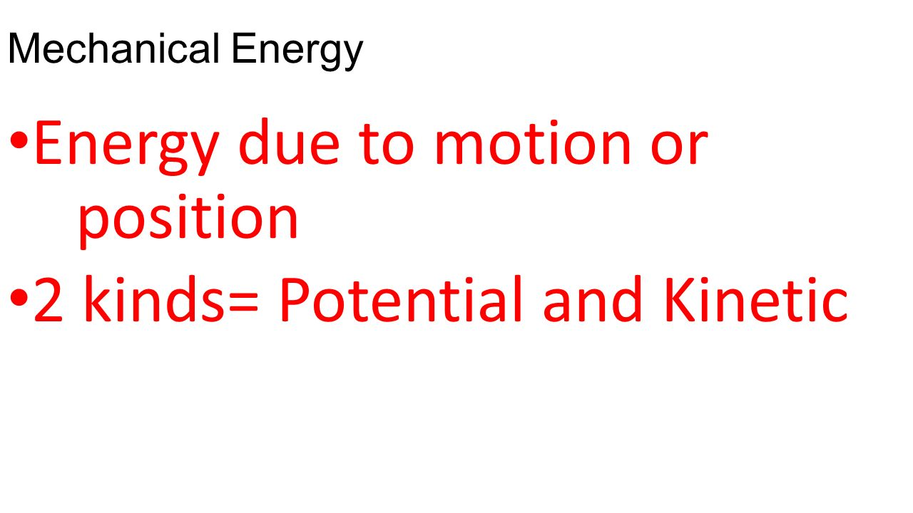 Energy due to motion or position 2 kinds= Potential and Kinetic