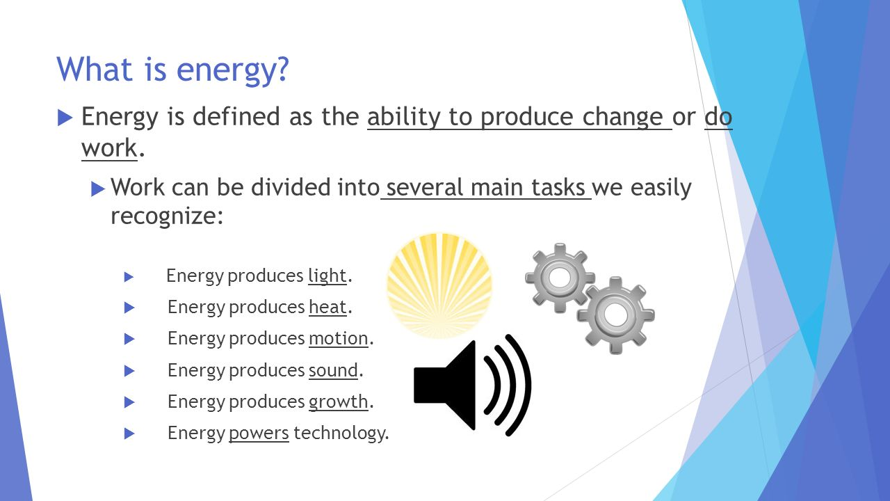 What is energy Energy is defined as the ability to produce change or do work. Work can be divided into several main tasks we easily recognize: