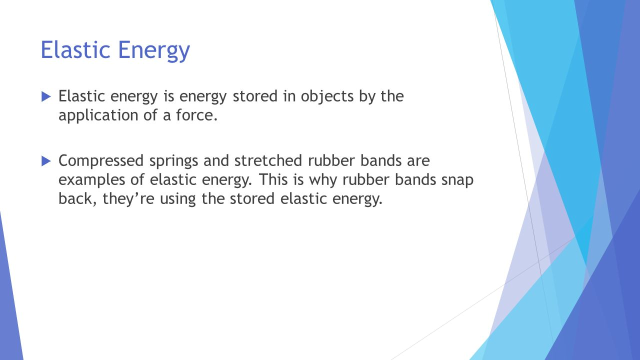 Elastic Energy Elastic energy is energy stored in objects by the application of a force.