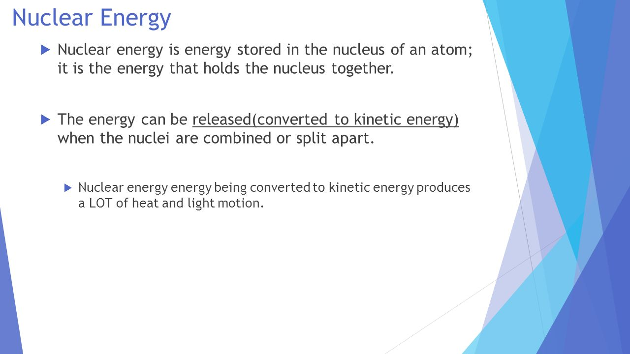Nuclear Energy Nuclear energy is energy stored in the nucleus of an atom; it is the energy that holds the nucleus together.