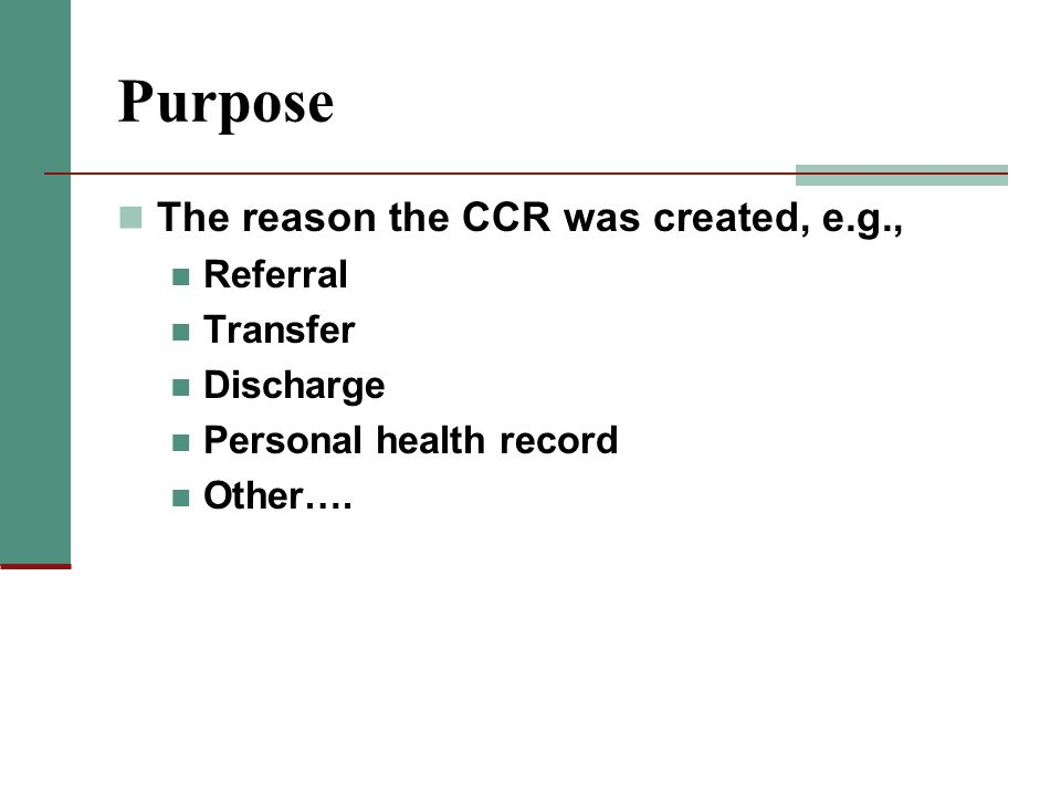 Purpose The reason the CCR was created, e.g., Referral Transfer