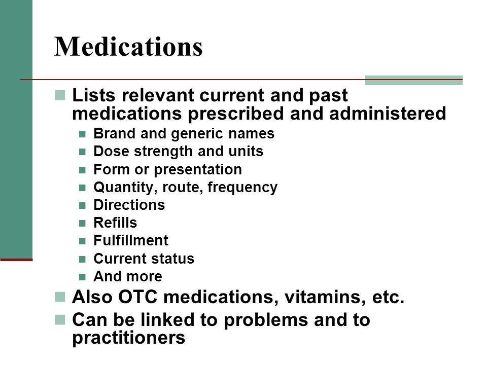 Medications Lists relevant current and past medications prescribed and administered. Brand and generic names.