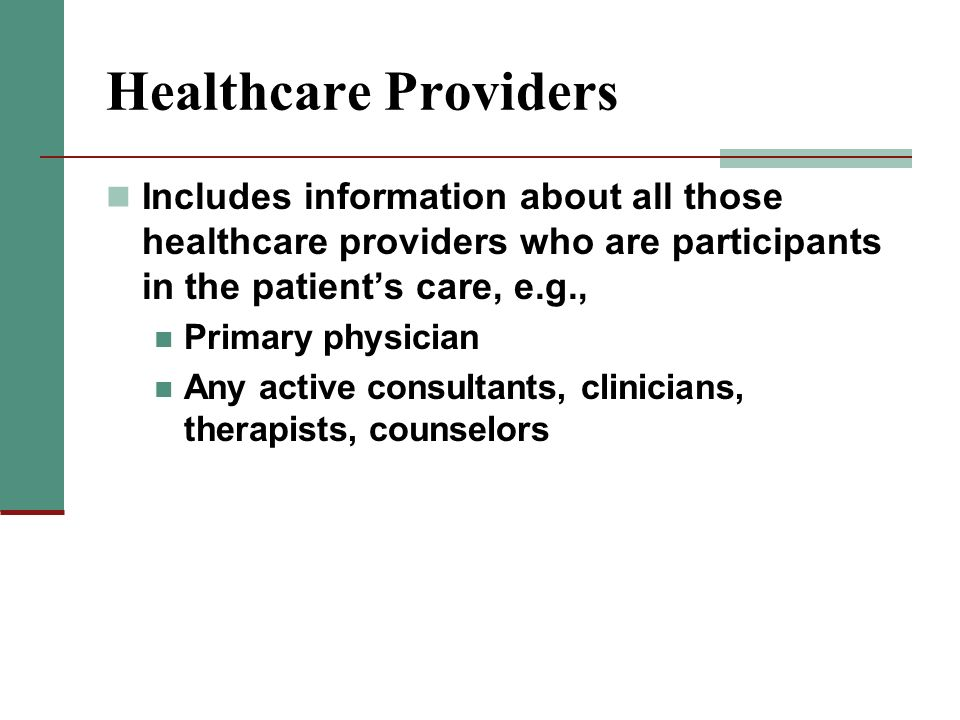 Healthcare Providers Includes information about all those healthcare providers who are participants in the patient's care, e.g.,