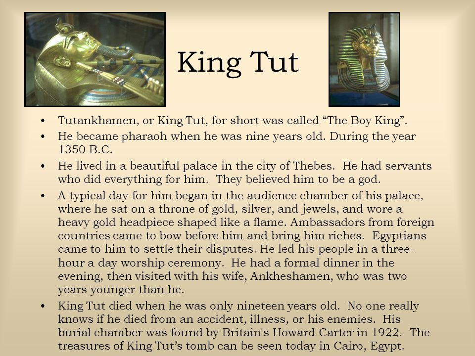 King Tut Tutankhamen, or King Tut, for short was called The Boy King . He became pharaoh when he was nine years old. During the year 1350 B.C.