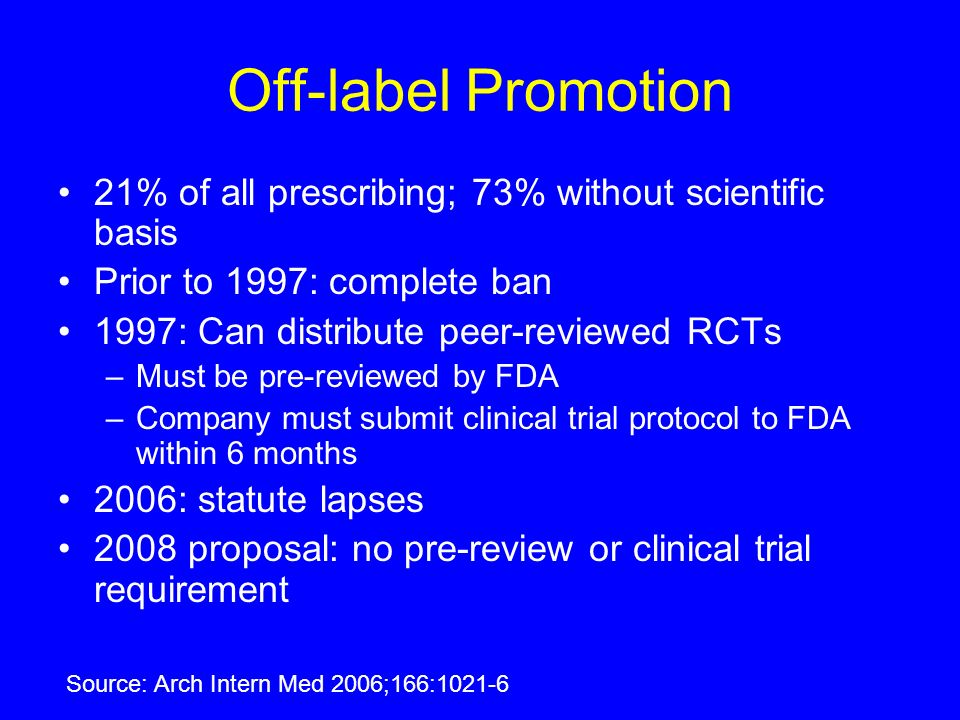 Off-label Promotion 21% of all prescribing; 73% without scientific basis. Prior to 1997: complete ban.