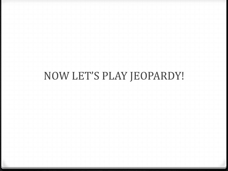 NOW LET'S PLAY JEOPARDY!