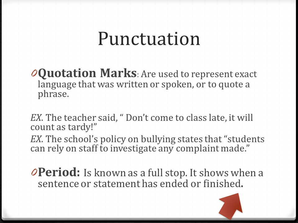 Punctuation Quotation Marks: Are used to represent exact language that was written or spoken, or to quote a phrase.