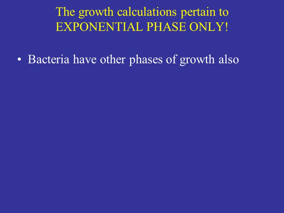 The growth calculations pertain to EXPONENTIAL PHASE ONLY!