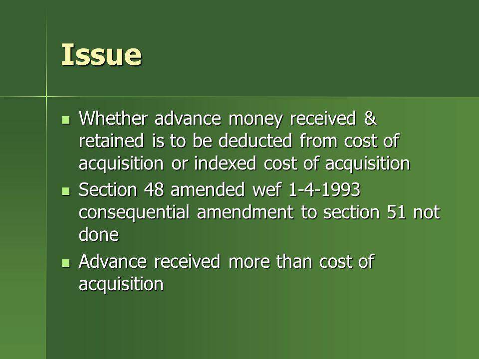 Issue Whether advance money received & retained is to be deducted from cost of acquisition or indexed cost of acquisition.