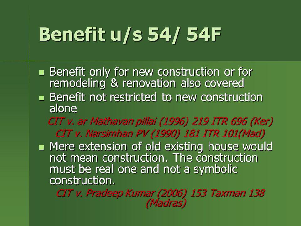 Benefit u/s 54/ 54F Benefit only for new construction or for remodeling & renovation also covered. Benefit not restricted to new construction alone.