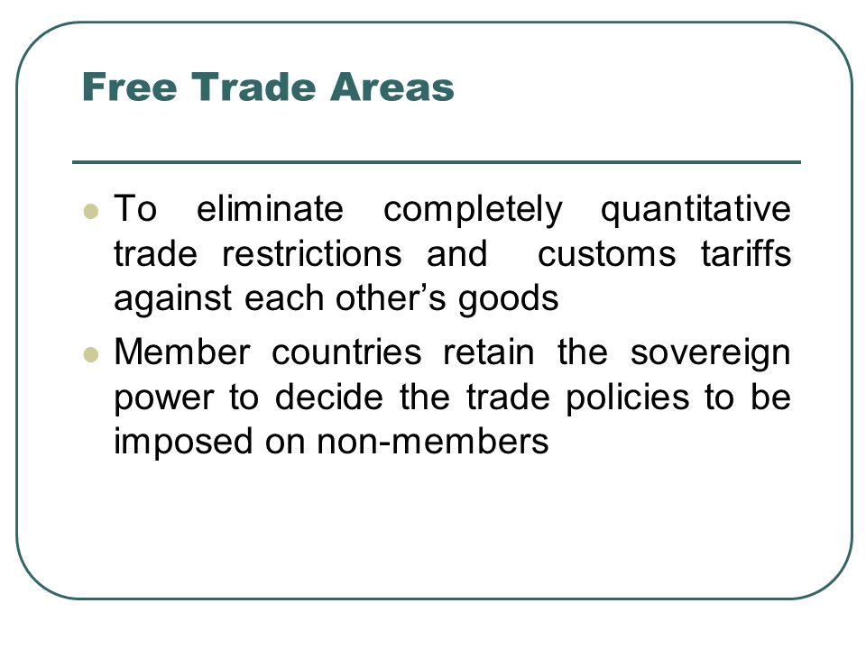 Free Trade Areas To eliminate completely quantitative trade restrictions and customs tariffs against each other's goods.