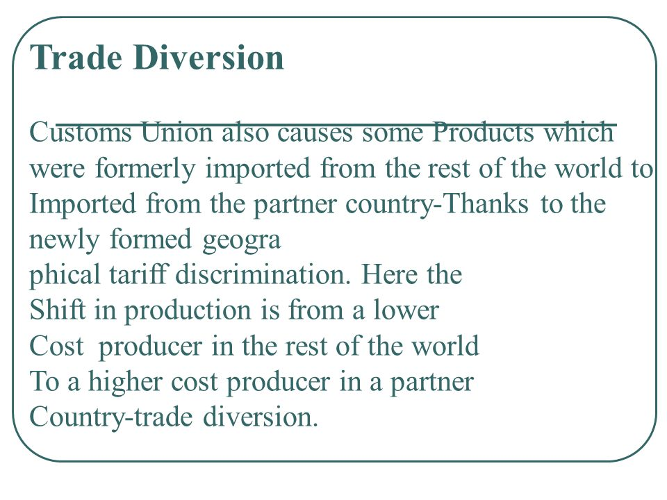 Trade Diversion Customs Union also causes some Products which were formerly imported from the rest of the world to.