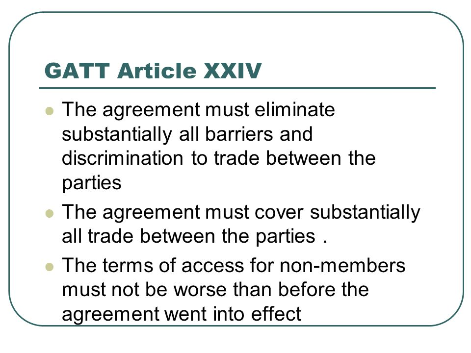 GATT Article XXIV The agreement must eliminate substantially all barriers and discrimination to trade between the parties.