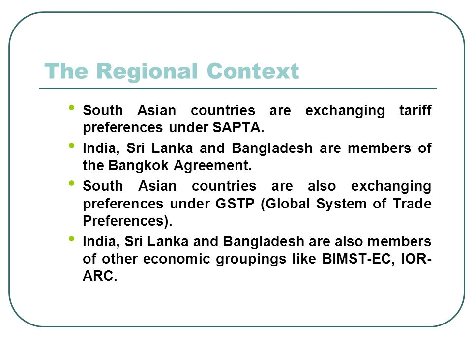 The Regional Context South Asian countries are exchanging tariff preferences under SAPTA.