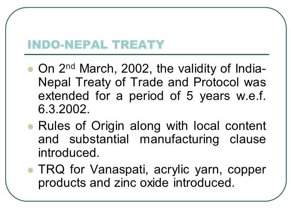 INDO-NEPAL TREATY On 2nd March, 2002, the validity of India-Nepal Treaty of Trade and Protocol was extended for a period of 5 years w.e.f. 6.3.2002.
